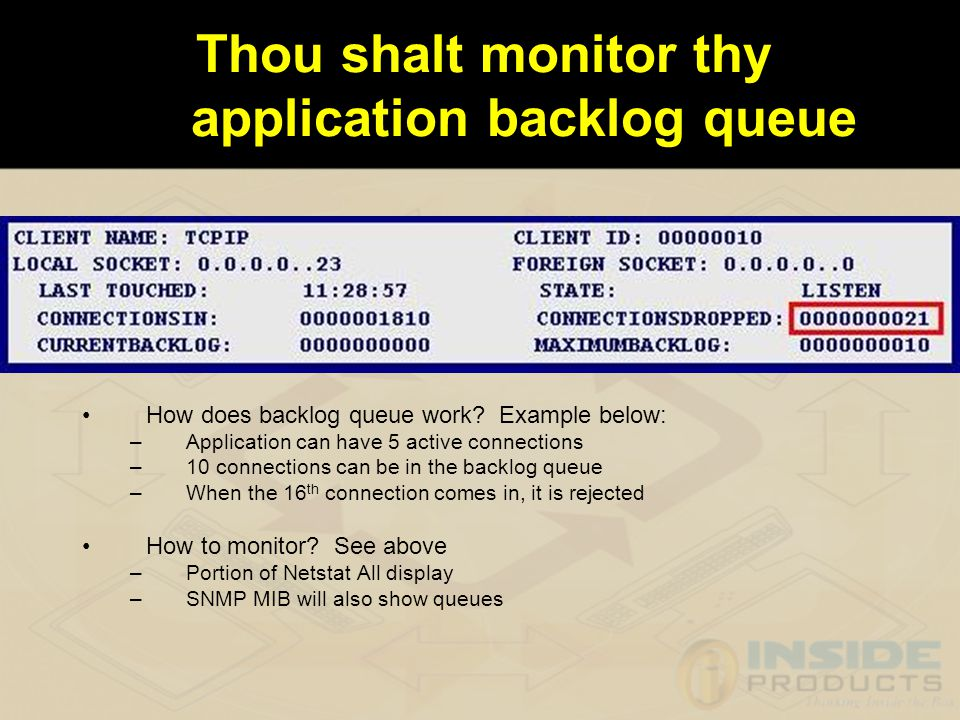 Ten Commandments 1.Thou shalt monitor thy application backlog queue 2.Thou shalt not kill thy network by many short connections 3.Thou shalt drop unused connections 4.Thou shalt honor thy TCP duplicate ACKs and thy retransmissions 5.Thou shalt relate thy TCP resets to the cause.