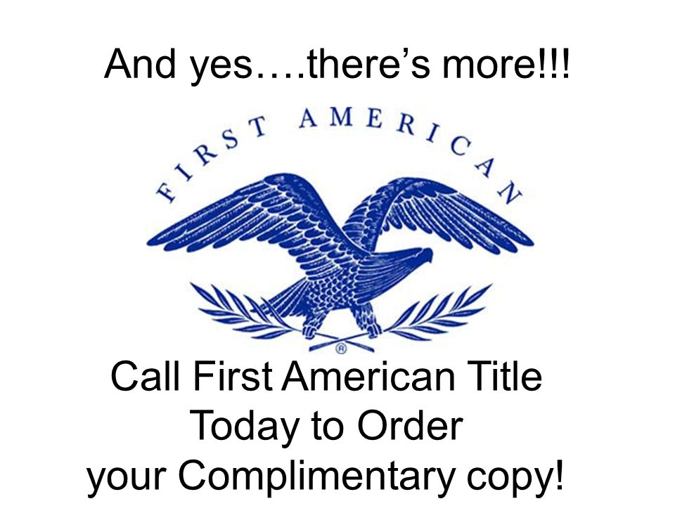 And yes….theres more!!! Call First American Title Today to Order your Complimentary copy!