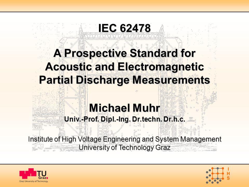 IEC 62478 A Prospective Standard for Acoustic and Electromagnetic Partial Discharge Measurements Michael Muhr Univ.-Prof. Dipl.-Ing. Dr.techn. Dr.h.c.