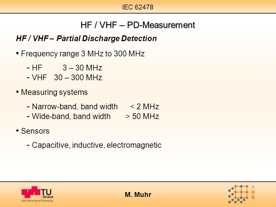 IEC 62478 M. Muhr HF / VHF – PD-Measurement HF / VHF – Partial Discharge Detection Frequency range 3 MHz to 300 MHz - HF 3 – 30 MHz - VHF 30 – 300 MHz