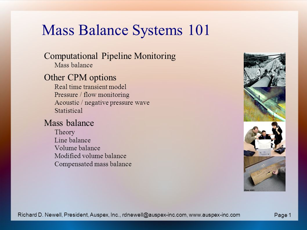 Mass Balance Systems 101 Computational Pipeline Monitoring Mass balance Other CPM options Real time transient model Pressure / flow monitoring Acoustic / negative pressure wave Statistical Mass balance Theory Line balance Volume balance Modified volume balance Compensated mass balance Page 1 Richard D.