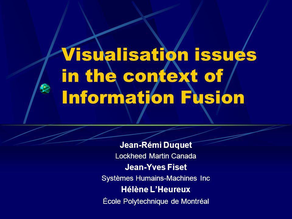 Visualisation issues in the context of Information Fusion Jean-Rémi Duquet Lockheed Martin Canada Jean-Yves Fiset Systèmes Humains-Machines Inc Hélène LHeureux École Polytechnique de Montréal
