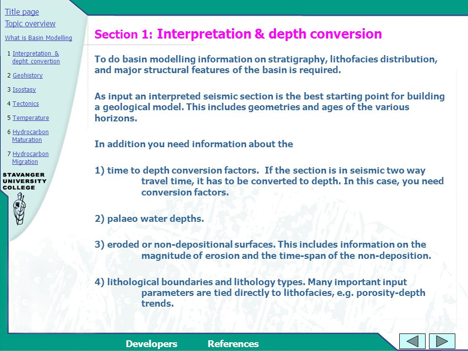 Title page DevelopersReferences 2 GeohistoryGeohistory 3 IsostasyIsostasy 4 TectonicsTectonics 5 TemperatureTemperature 6 Hydrocarbon MaturationHydrocarbon Maturation Topic overview 7 Hydrocarbon MigrationHydrocarbon Migration What is Basin Modelling 1 Interpretation & depht convertionInterpretation & depht convertion Section 1: Interpretation & depth conversion To do basin modelling information on stratigraphy, lithofacies distribution, and major structural features of the basin is required.