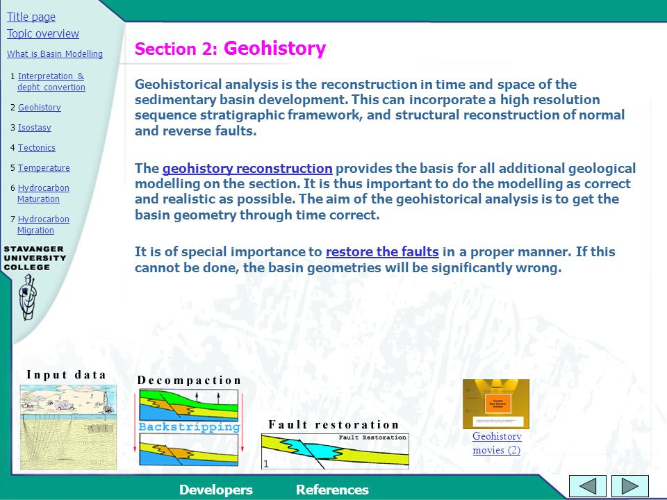 Title page DevelopersReferences 2 GeohistoryGeohistory 3 IsostasyIsostasy 4 TectonicsTectonics 5 TemperatureTemperature 6 Hydrocarbon MaturationHydrocarbon Maturation Topic overview 7 Hydrocarbon MigrationHydrocarbon Migration What is Basin Modelling 1 Interpretation & depht convertionInterpretation & depht convertion Section 2: Geohistory Geohistorical analysis is the reconstruction in time and space of the sedimentary basin development.