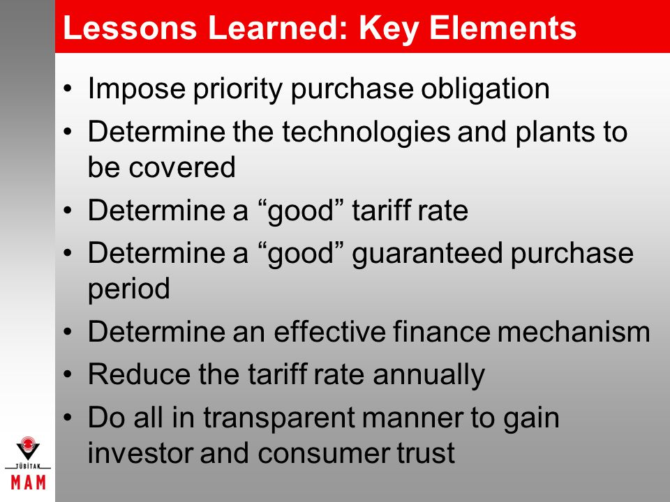 Lessons Learned: Key Elements Impose priority purchase obligation Determine the technologies and plants to be covered Determine a good tariff rate Determine a good guaranteed purchase period Determine an effective finance mechanism Reduce the tariff rate annually Do all in transparent manner to gain investor and consumer trust
