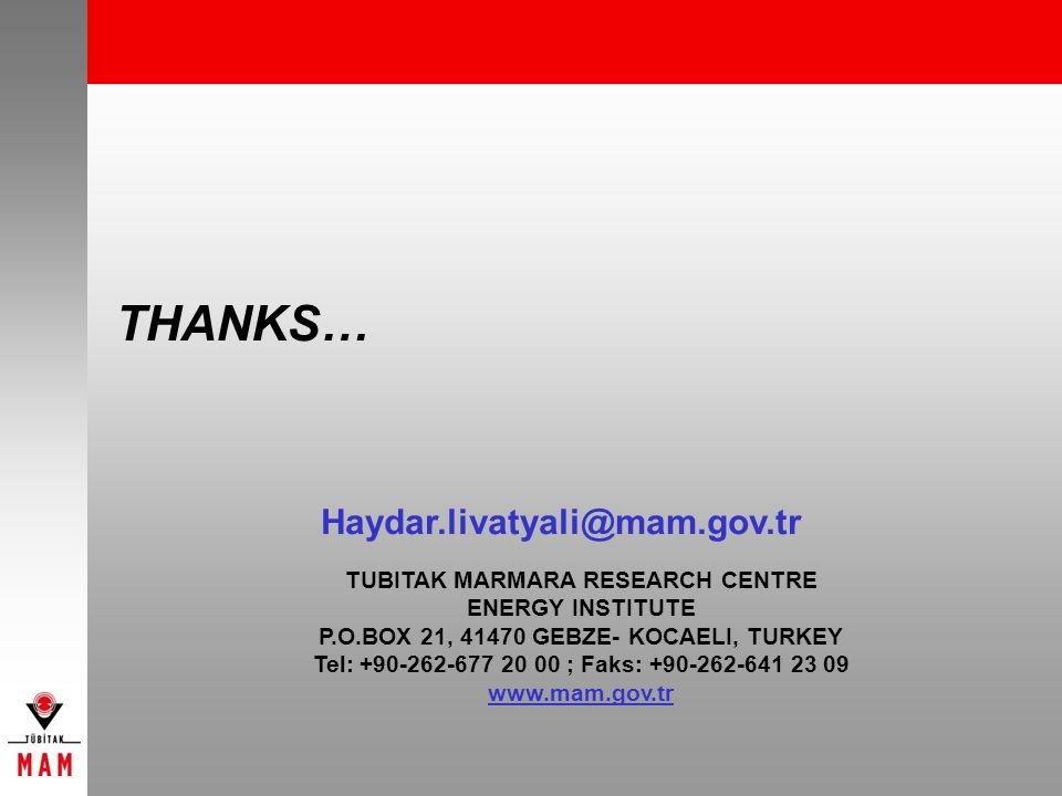 THANKS… TUBITAK MARMARA RESEARCH CENTRE ENERGY INSTITUTE P.O.BOX 21, 41470 GEBZE- KOCAELI, TURKEY Tel: +90-262-677 20 00 ; Faks: +90-262-641 23 09 www.mam.gov.tr Haydar.livatyali@mam.gov.tr