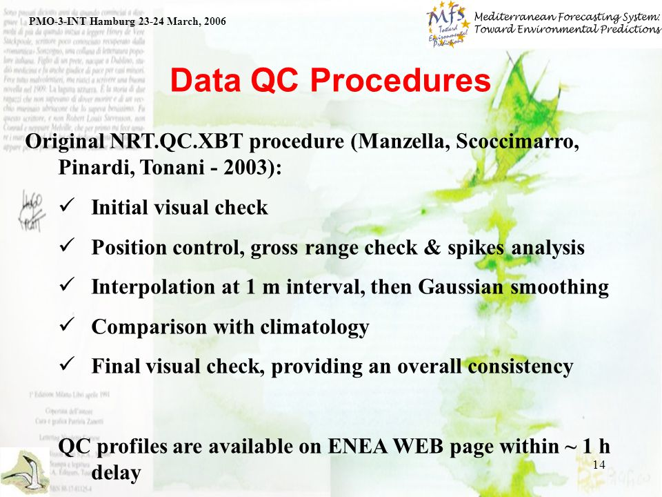14 Data QC Procedures PMO-3-INT Hamburg 23-24 March, 2006 Original NRT.QC.XBT procedure (Manzella, Scoccimarro, Pinardi, Tonani - 2003): Initial visual check Position control, gross range check & spikes analysis Interpolation at 1 m interval, then Gaussian smoothing Comparison with climatology Final visual check, providing an overall consistency QC profiles are available on ENEA WEB page within ~ 1 h delay