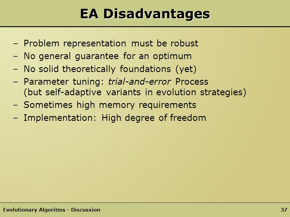 Evolutionary Algoritms - Discussion36 EA Advantages +Applicable to a wide range of problems +Useful in areas without good problem specific techniques +No explicit assumptions about the search space necessary +Easy to implement +Any-time behaviour..is a good designer of complex structures that are well adapted to a given environment or task.