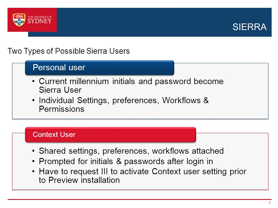 SIERRA 7 Two Types of Possible Sierra Users Current millennium initials and password become Sierra User Individual Settings, preferences, Workflows &