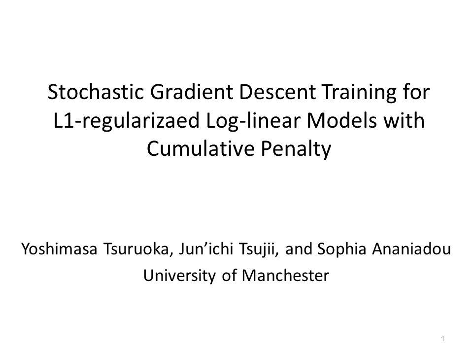 Stochastic Gradient Descent Training for L1-regularizaed Log-linear Models with Cumulative Penalty Yoshimasa Tsuruoka, Junichi Tsujii, and Sophia Anan