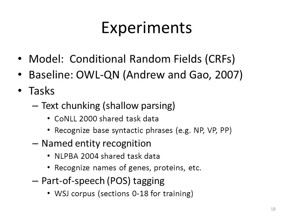 Experiments Model: Conditional Random Fields (CRFs) Baseline: OWL-QN (Andrew and Gao, 2007) Tasks – Text chunking (shallow parsing) CoNLL 2000 shared