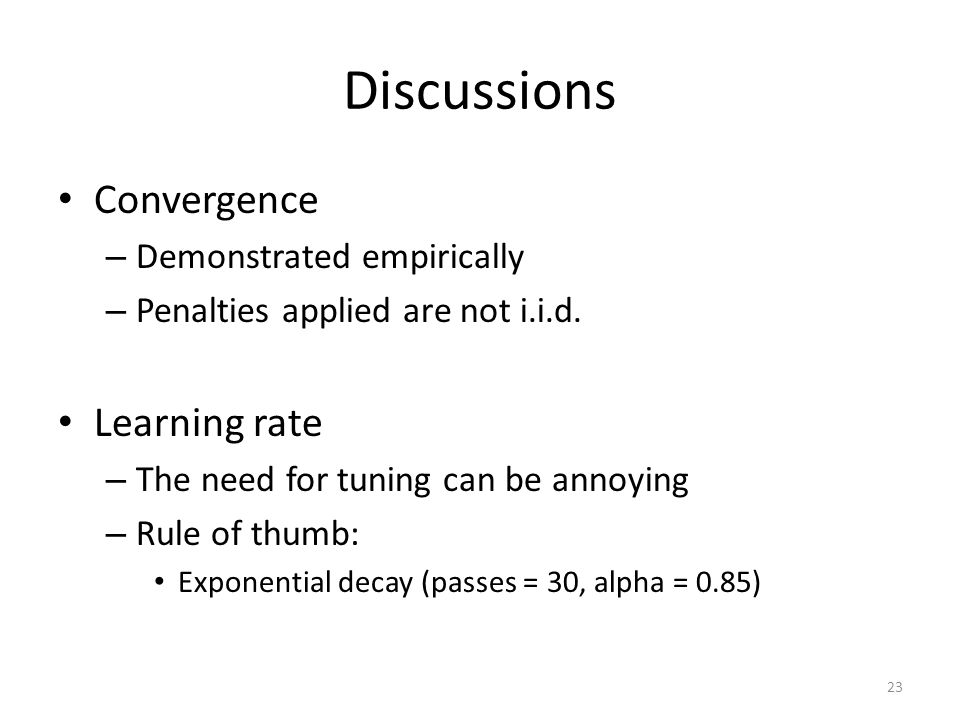 Discussions Convergence – Demonstrated empirically – Penalties applied are not i.i.d. Learning rate – The need for tuning can be annoying – Rule of th