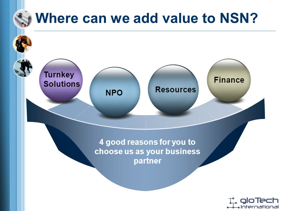 4 good reasons for you to choose us as your business partner Turnkey Solutions Finance NPO Resources Where can we add value to NSN