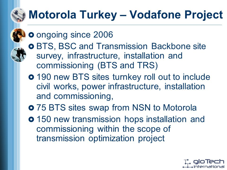 Motorola Turkey – Vodafone Project ongoing since 2006 BTS, BSC and Transmission Backbone site survey, infrastructure, installation and commissioning (BTS and TRS) 190 new BTS sites turnkey roll out to include civil works, power infrastructure, installation and commissioning, 75 BTS sites swap from NSN to Motorola 150 new transmission hops installation and commissioning within the scope of transmission optimization project