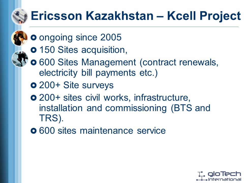Ericsson Kazakhstan – Kcell Project ongoing since 2005 150 Sites acquisition, 600 Sites Management (contract renewals, electricity bill payments etc.) 200+ Site surveys 200+ sites civil works, infrastructure, installation and commissioning (BTS and TRS).