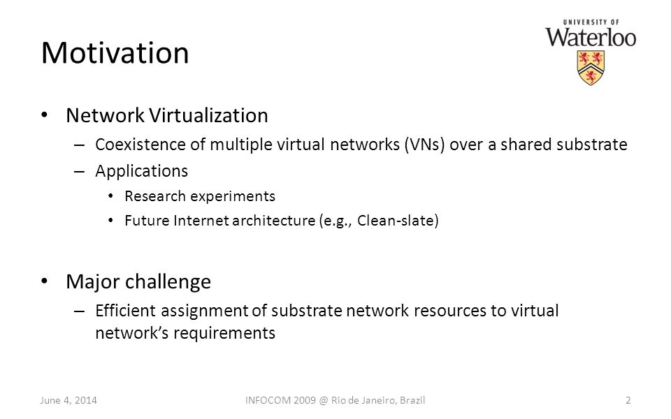 Motivation Network Virtualization – Coexistence of multiple virtual networks (VNs) over a shared substrate – Applications Research experiments Future Internet architecture (e.g., Clean-slate) Major challenge – Efficient assignment of substrate network resources to virtual networks requirements June 4, 20142INFOCOM 2009 @ Rio de Janeiro, Brazil