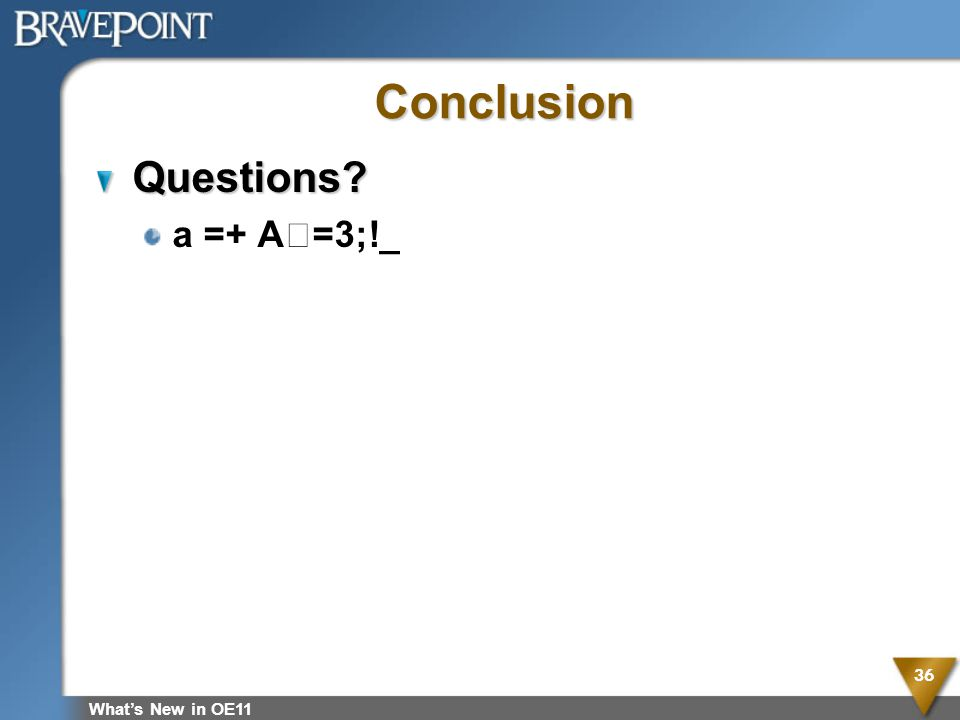 Whats New in OE11 36 Conclusion Questions? a =+ A=3;!_