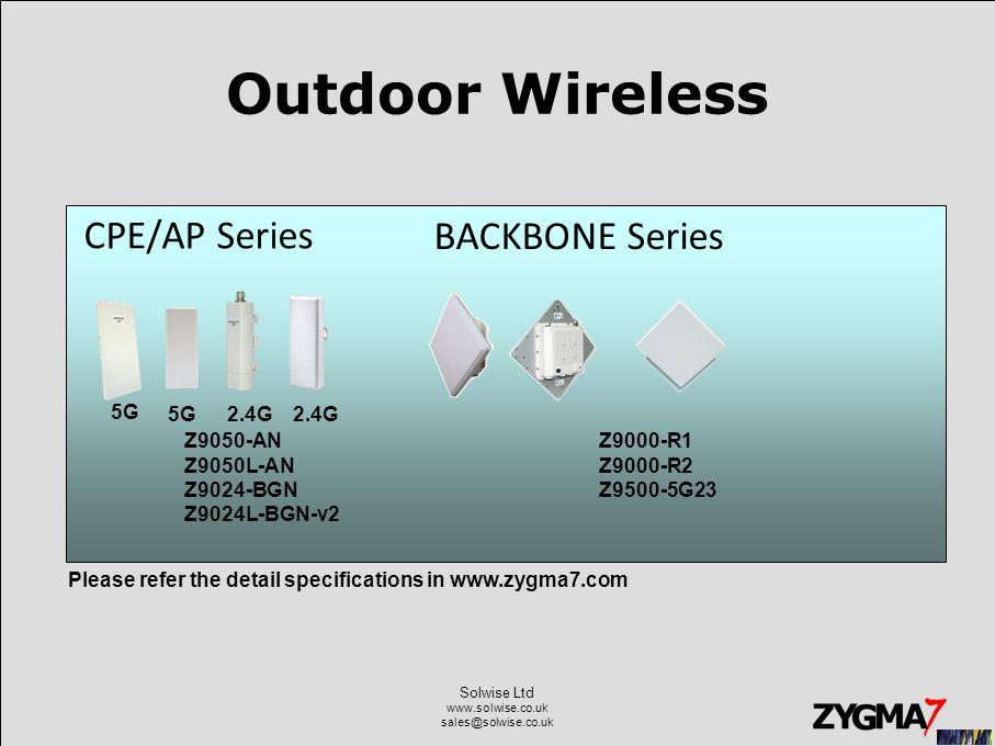 Solwise Ltd www.solwise.co.uk sales@solwise.co.uk Outdoor Wireless CPE/AP Series 5G 2.4G Z9050-AN Z9050L-AN Z9024-BGN Z9024L-BGN-v2 Z9000-R1 Z9000-R2 Z9500-5G23 Please refer the detail specifications in www.zygma7.com BACKBONE Series 5G