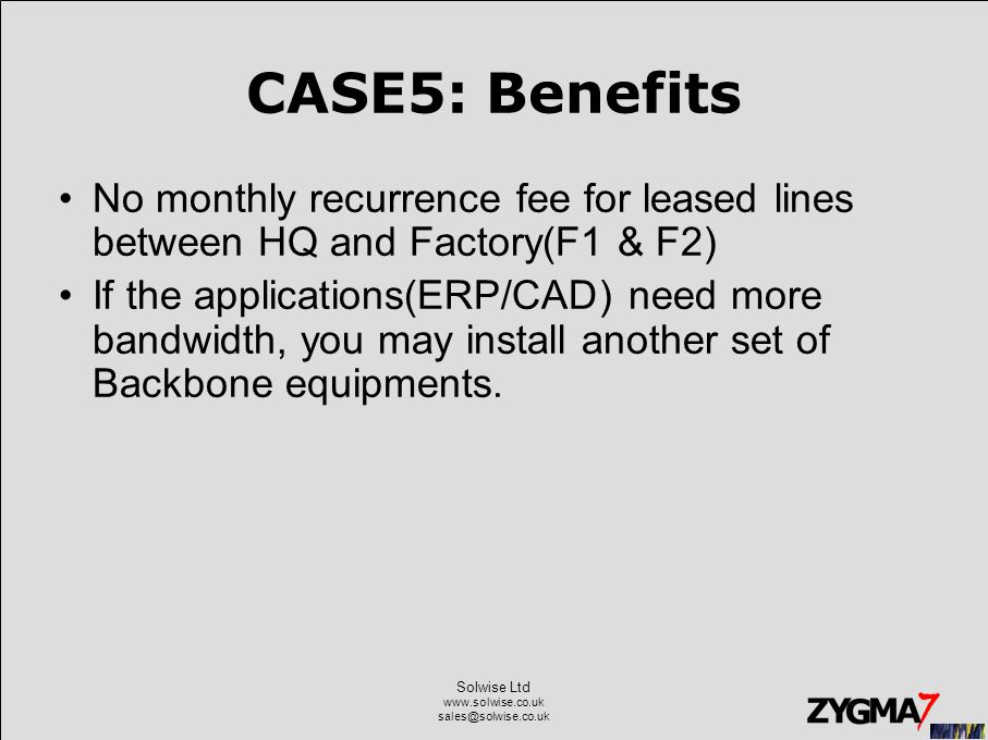 Solwise Ltd www.solwise.co.uk sales@solwise.co.uk CASE5: Benefits No monthly recurrence fee for leased lines between HQ and Factory(F1 & F2) If the applications(ERP/CAD) need more bandwidth, you may install another set of Backbone equipments.