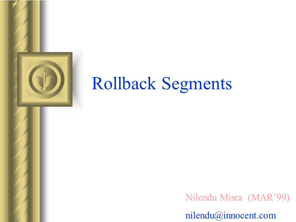 Rollback Segments Nilendu Misra (MAR99) nilendu@innocent.com