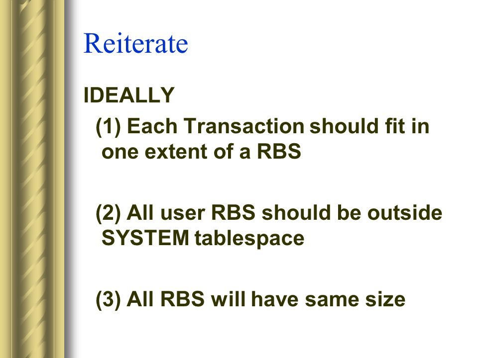 Reiterate IDEALLY (1) Each Transaction should fit in one extent of a RBS (2) All user RBS should be outside SYSTEM tablespace (3) All RBS will have same size