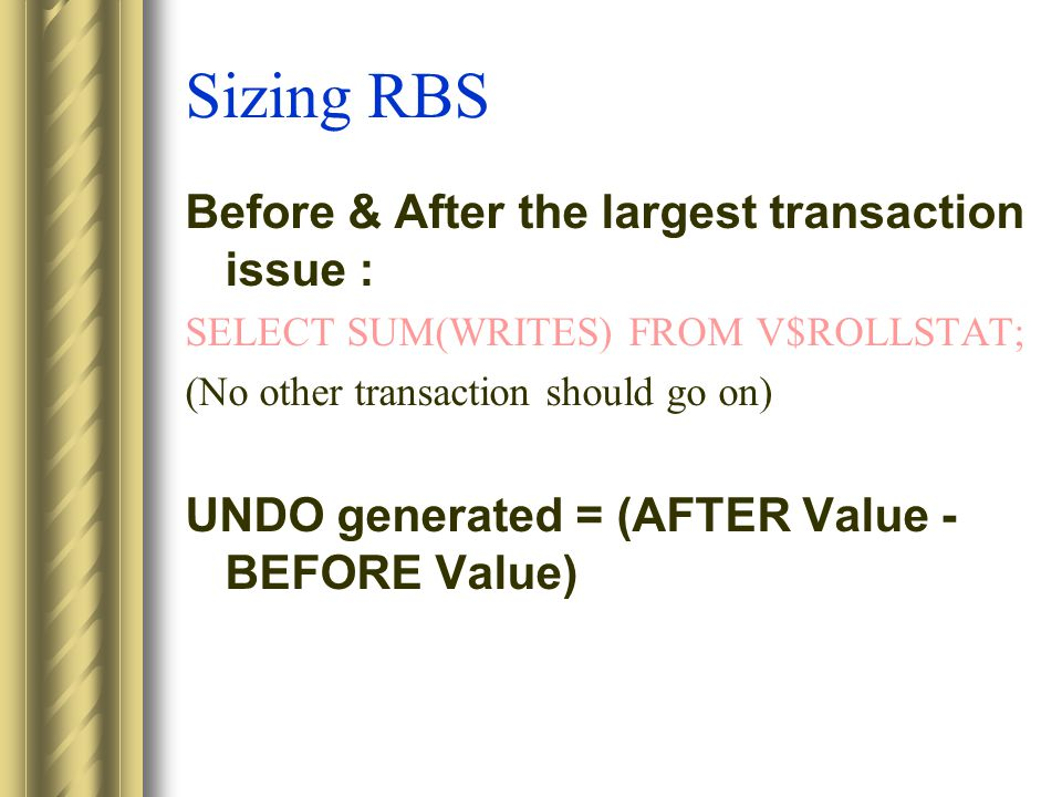 Sizing RBS Before & After the largest transaction issue : SELECT SUM(WRITES) FROM V$ROLLSTAT; (No other transaction should go on) UNDO generated = (AFTER Value - BEFORE Value)