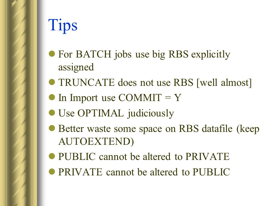 Tips For BATCH jobs use big RBS explicitly assigned TRUNCATE does not use RBS [well almost] In Import use COMMIT = Y Use OPTIMAL judiciously Better waste some space on RBS datafile (keep AUTOEXTEND) PUBLIC cannot be altered to PRIVATE PRIVATE cannot be altered to PUBLIC