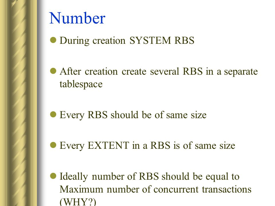 Number During creation SYSTEM RBS After creation create several RBS in a separate tablespace Every RBS should be of same size Every EXTENT in a RBS is of same size Ideally number of RBS should be equal to Maximum number of concurrent transactions (WHY )