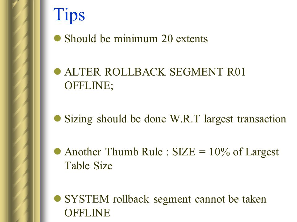 Tips Should be minimum 20 extents ALTER ROLLBACK SEGMENT R01 OFFLINE; Sizing should be done W.R.T largest transaction Another Thumb Rule : SIZE = 10% of Largest Table Size SYSTEM rollback segment cannot be taken OFFLINE