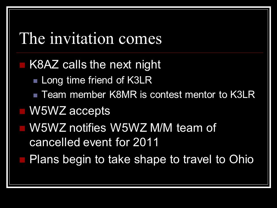The invitation comes K8AZ calls the next night Long time friend of K3LR Team member K8MR is contest mentor to K3LR W5WZ accepts W5WZ notifies W5WZ M/M team of cancelled event for 2011 Plans begin to take shape to travel to Ohio