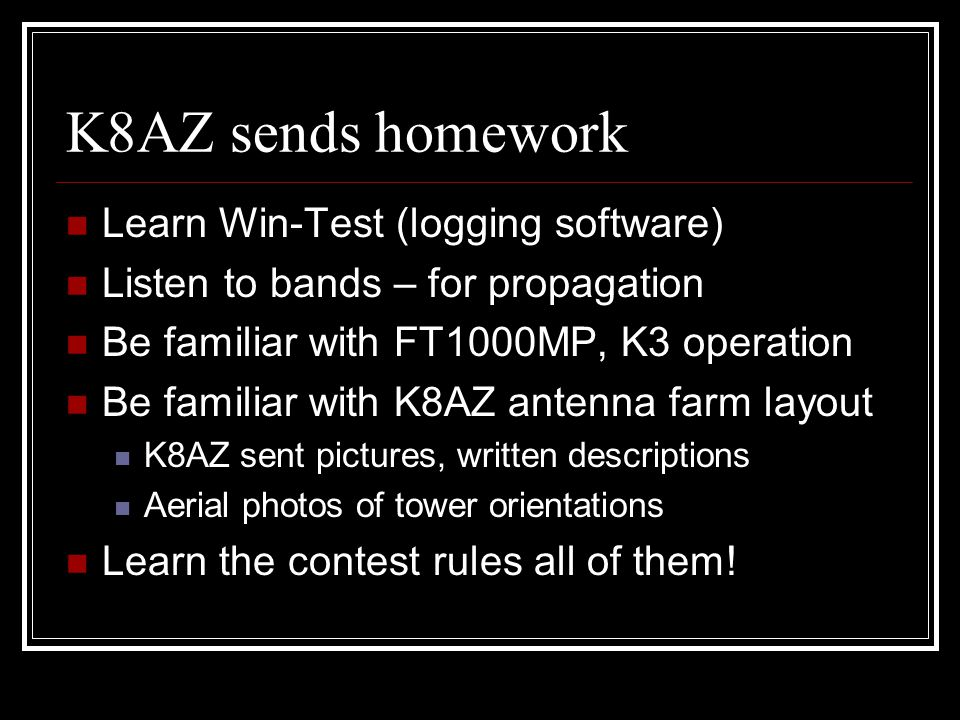 K8AZ sends homework Learn Win-Test (logging software) Listen to bands – for propagation Be familiar with FT1000MP, K3 operation Be familiar with K8AZ antenna farm layout K8AZ sent pictures, written descriptions Aerial photos of tower orientations Learn the contest rules all of them!