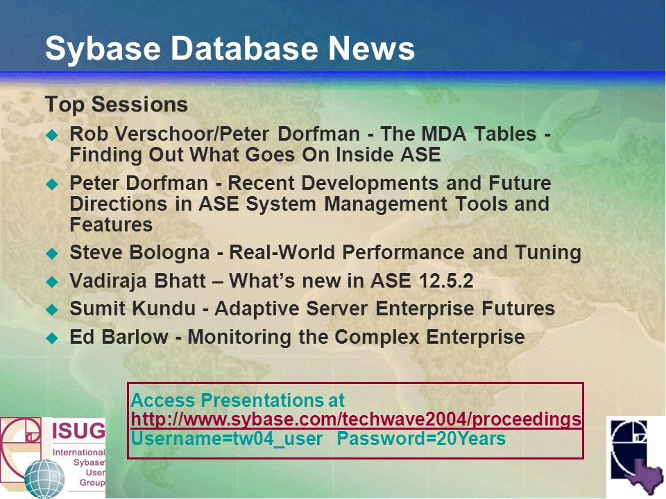 Sybase Database News Top Sessions Rob Verschoor/Peter Dorfman - The MDA Tables - Finding Out What Goes On Inside ASE Peter Dorfman - Recent Developments and Future Directions in ASE System Management Tools and Features Steve Bologna - Real-World Performance and Tuning Vadiraja Bhatt – Whats new in ASE 12.5.2 Sumit Kundu - Adaptive Server Enterprise Futures Ed Barlow - Monitoring the Complex Enterprise Access Presentations at http://www.sybase.com/techwave2004/proceedings Username=tw04_user Password=20Years