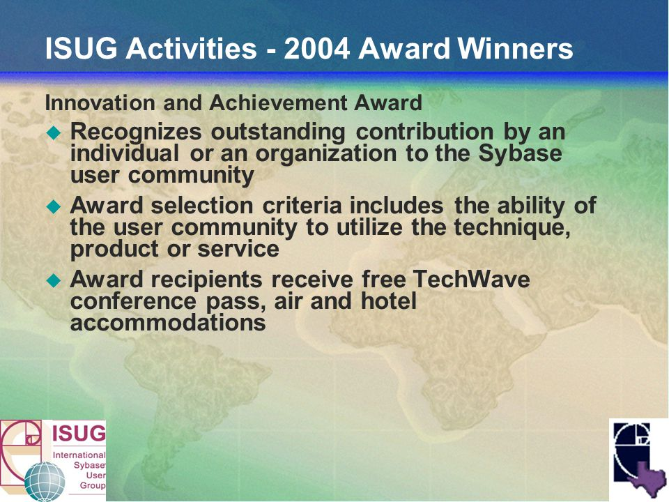 ISUG Activities - 2004 Award Winners Innovation and Achievement Award Recognizes outstanding contribution by an individual or an organization to the Sybase user community Award selection criteria includes the ability of the user community to utilize the technique, product or service Award recipients receive free TechWave conference pass, air and hotel accommodations