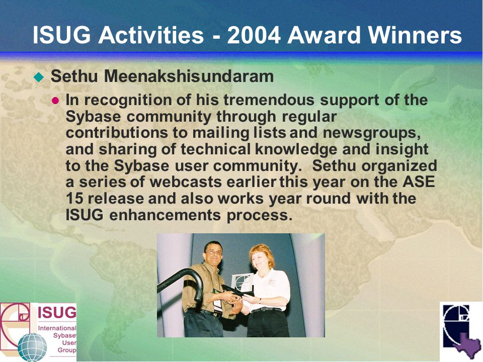 ISUG Activities - 2004 Award Winners Sethu Meenakshisundaram In recognition of his tremendous support of the Sybase community through regular contributions to mailing lists and newsgroups, and sharing of technical knowledge and insight to the Sybase user community.
