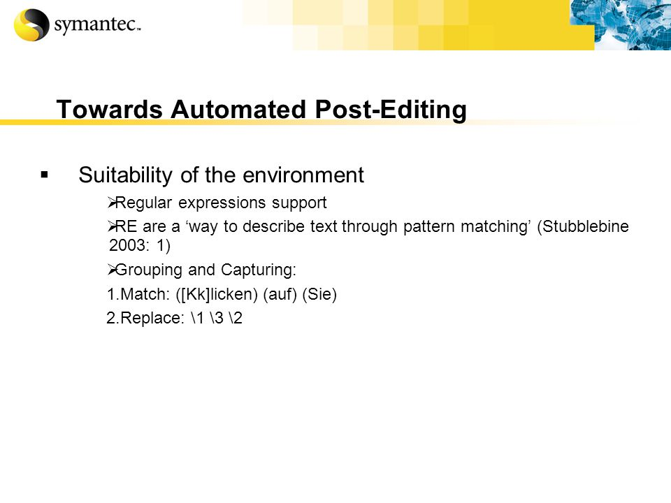 Towards Automated Post-Editing Suitability of the environment Regular expressions support RE are a way to describe text through pattern matching (Stubblebine 2003: 1) Grouping and Capturing: 1.Match: ([Kk]licken) (auf) (Sie) 2.Replace: \1 \3 \2