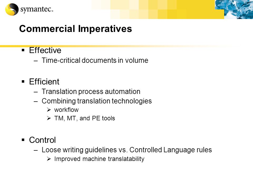 Commercial Imperatives Effective –Time-critical documents in volume Efficient –Translation process automation –Combining translation technologies workflow TM, MT, and PE tools Control –Loose writing guidelines vs.