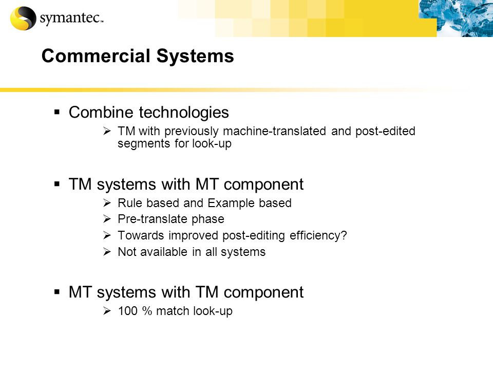 Commercial Systems Combine technologies TM with previously machine-translated and post-edited segments for look-up TM systems with MT component Rule based and Example based Pre-translate phase Towards improved post-editing efficiency.