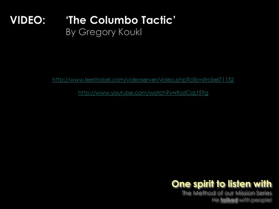 VIDEO: The Columbo Tactic By Gregory Koukl http://www.leestrobel.com/videoserver/video.php clip=strobelT1152 http://www.youtube.com/watch v=rfcdCqLt5Yg One spirit to listen with The Method of our Mission Series He talked with people.