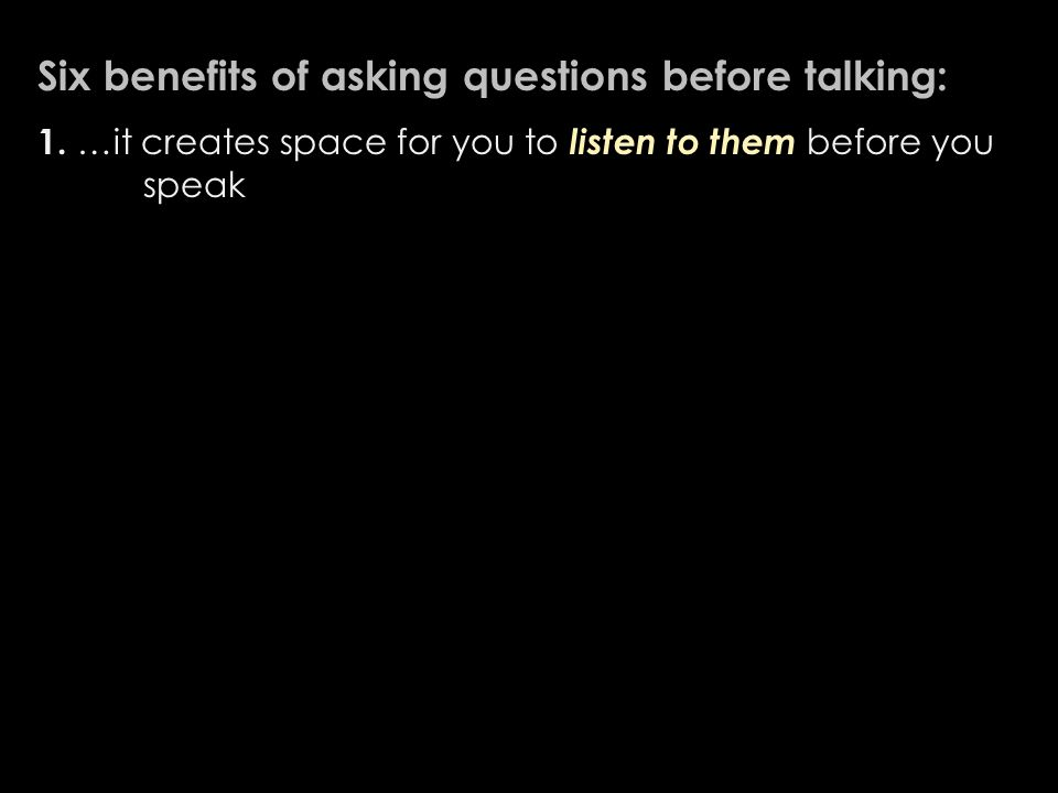 Six benefits of asking questions before talking: 1.