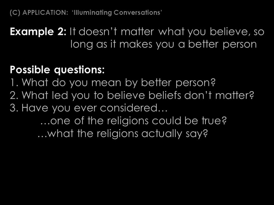 Example 2: It doesnt matter what you believe, so long as it makes you a better person Possible questions: 1.