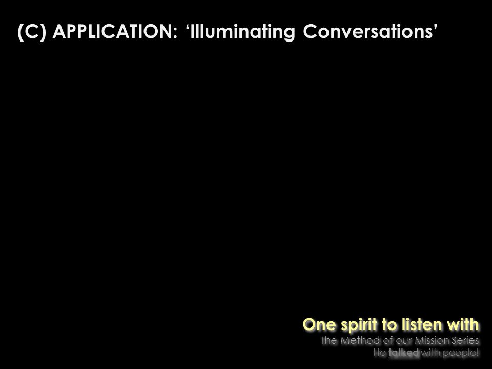 (C) APPLICATION: Illuminating Conversations One spirit to listen with The Method of our Mission Series He talked with people.