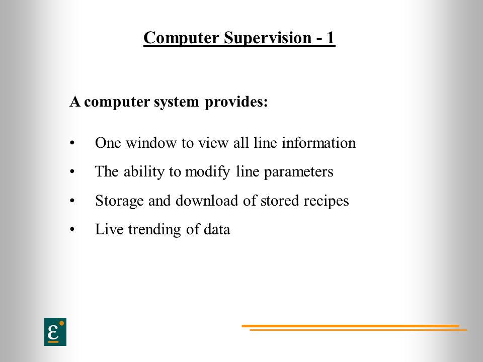 Computer Supervision - 1 A computer system provides: One window to view all line information The ability to modify line parameters Storage and downloa