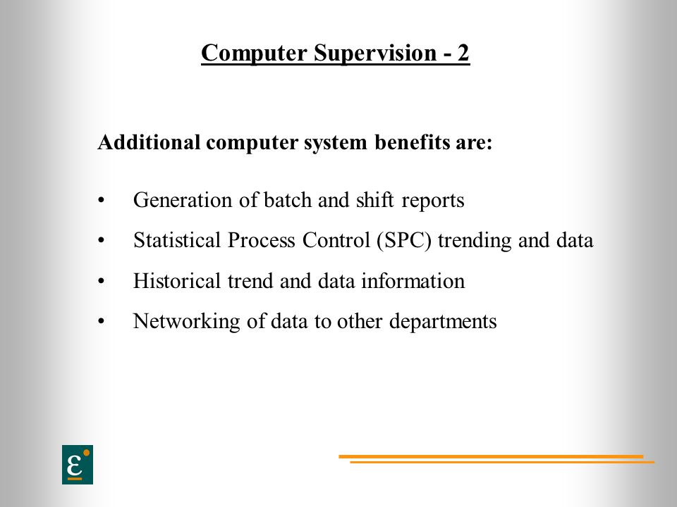 Computer Supervision - 2 Additional computer system benefits are: Generation of batch and shift reports Statistical Process Control (SPC) trending and