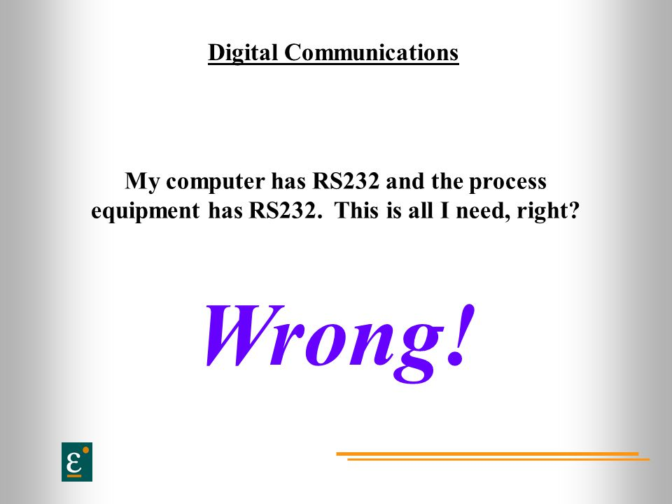 Digital Communications My computer has RS232 and the process equipment has RS232. This is all I need, right? Wrong!
