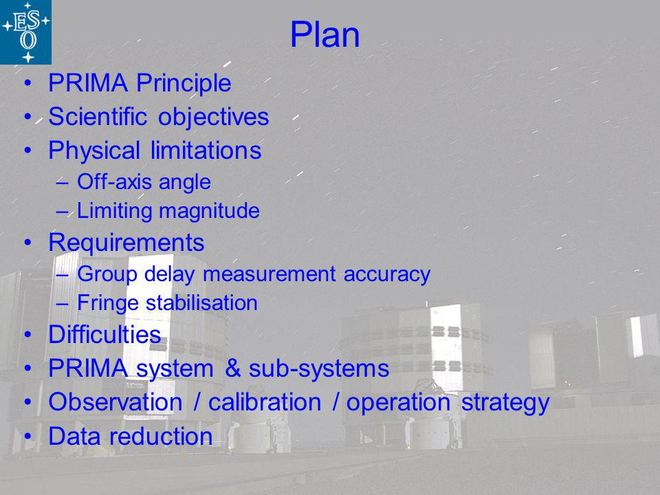Plan PRIMA Principle Scientific objectives Physical limitations –Off-axis angle –Limiting magnitude Requirements –Group delay measurement accuracy –Fringe stabilisation Difficulties PRIMA system & sub-systems Observation / calibration / operation strategy Data reduction