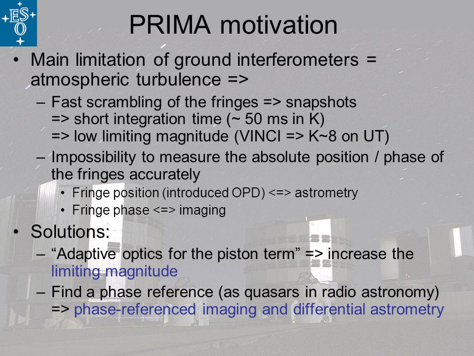 PRIMA motivation Main limitation of ground interferometers = atmospheric turbulence => –Fast scrambling of the fringes => snapshots => short integration time (~ 50 ms in K) => low limiting magnitude (VINCI => K~8 on UT) –Impossibility to measure the absolute position / phase of the fringes accurately Fringe position (introduced OPD) astrometry Fringe phase imaging Solutions: –Adaptive optics for the piston term => increase the limiting magnitude –Find a phase reference (as quasars in radio astronomy) => phase-referenced imaging and differential astrometry