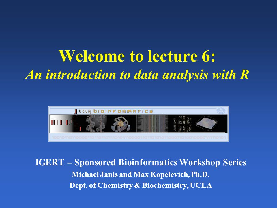 Welcome to lecture 6: An introduction to data analysis with R IGERT – Sponsored Bioinformatics Workshop Series Michael Janis and Max Kopelevich, Ph.D.