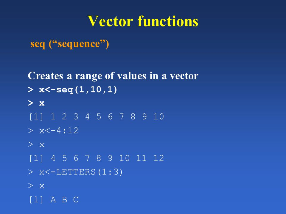 Vector functions seq (sequence) Creates a range of values in a vector > x<-seq(1,10,1) > x [1] 1 2 3 4 5 6 7 8 9 10 > x<-4:12 > x [1] 4 5 6 7 8 9 10 1