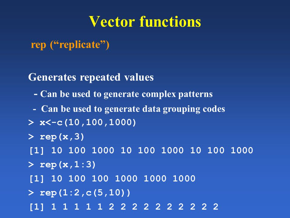 Vector functions rep (replicate) Generates repeated values - Can be used to generate complex patterns - Can be used to generate data grouping codes >
