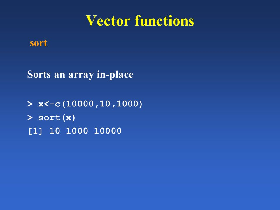 Vector functions sort Sorts an array in-place > x<-c(10000,10,1000) > sort(x) [1] 10 1000 10000